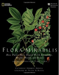 Flora Mirabilis: How Plants Have Shaped World Knowledge, Health, Wealth, and Beauty (National Geographic) - Catherine H. Howell