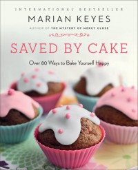 Saved by Cake: Over 80 Ways to Bake Yourself Happy - Marian Keyes