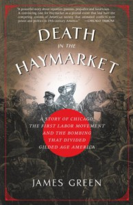 Death in the Haymarket: A Story of Chicago, the First Labor Movement and the Bombing That Divided Gilded Age America - James R. Green