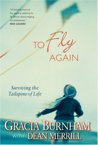 To Fly Again: Surviving the Tailspins of Life - Gracia Burnham, Dean Merrill