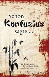Schon Konfuzius sagte ... - Konfuzius, Kong Fu Zi, Kung-fu-tse, Kungfutse, Sonja Sammüller, Anne Ferrier, Richard Wilhelm