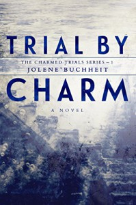 Trial by Charm (The Charmed Trials Series Book 1) - Jolene Buchheit