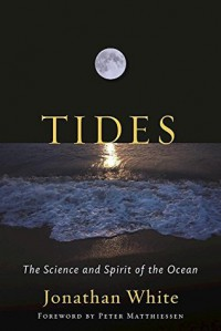 Tides: The Science and Spirit of the Ocean - Jonathan White, Peter Matthiessen