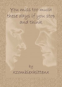 You miss too much these days if you stop and think - xzombiexkittenx