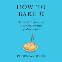 How to Bake Pi: An Edible Exploration of the Mathematics of Mathematics - Eugenia Cheng, Tavia Gilbert