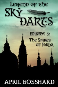 The Spires of Jorha (Legend of the Sky Darts, #3) - April Bosshard