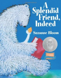 A Splendid Friend, Indeed (Theodor Seuss Geisel Honor Book (Awards)) (Goose and Bear stories) - Suzanne Bloom