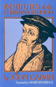 Institutes of the Christian Religion - John Calvin, Henry Beveridge