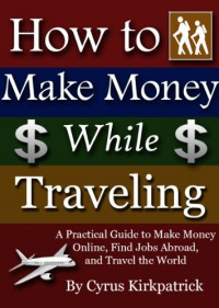 How to Make Money While Traveling: A Practical Guide to Make Money Online, Find Jobs Abroad, and Travel the World (Cyrus Kirkpatrick Lifestyle Design Book 3) - Cyrus Kirkpatrick