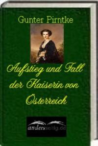 Aufstieg und Fall der Kaiserin von Österreich (German Edition) - Gunter Pirntke