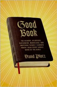 Good Book: The Bizarre, Hilarious, Disturbing, Marvelous, and Inspiring Things I Learned When I Read Every Single Word of the Bible - David Plotz