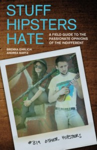 Stuff Hipsters Hate: A Field Guide to the Passionate Opinions of the Indifferent - Brenna Ehrlich, Andrea Bartz