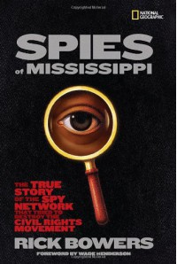 Spies of Mississippi: The True Story of the Spy Network that Tried to Destroy the Civil Rights Movement - Rick Bowers