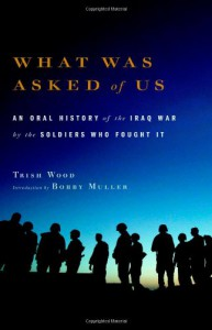 What Was Asked of Us: An Oral History of the Iraq War by the Soldiers Who Fought It - Trish Wood, Bobby Muller