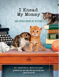 I Knead My Mommy: And Other Poems by Kittens - Francesco Marciuliano