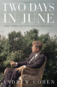 Two Days in June: John F. Kennedy and the 48 Hours that Made History by Cohen, Andrew (2014) Hardcover - Andrew Cohen