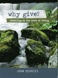 Why Give?: Excelling in the Grace of Giving - John F DeVries