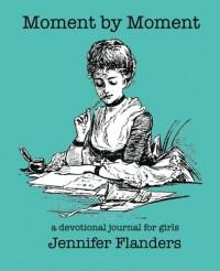 Moment by Moment: A Devotional Journal for Girls - Jennifer Flanders