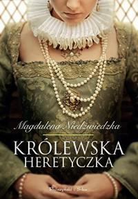 Krolewska heretyczka - Magdalena Niedzwiedzka