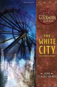 The White City (The Clockwork Dark, Book 3) - John Claude Bemis