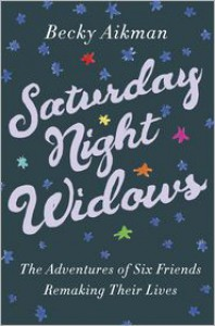 Saturday Night Widows: The Adventures of Six Friends Remaking Their Lives -