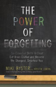 The Power of Forgetting: Six Essential Skills to Clear Out Brain Clutter and Become the Sharpest, Smartest You - Mike Byster