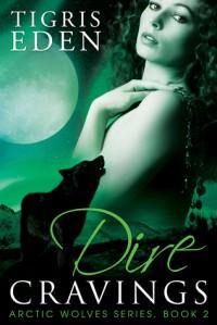 Dire Cravings (Arctic Wolves Book 2) - Tigris Eden