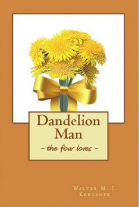 Dandelion Man: The Four Loves - W.M.J. Kreucher