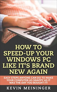 How to Speed-Up your Windows PC like it's brand new again: Easy steps anyone can do to make your computer as snappy as it was the day you bought it! (Computer tips Book 1) - Kevin Meininger