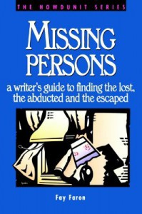 Missing Persons: A Writer's Guide to Finding the Lost, the Abducted and the Escaped - Fay Faron