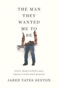 The Man They Wanted Me To Be: Toxic Masculinity and a Crisis of Our Own Making - Jared Yates Sexton