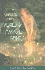 A Complete Guide to Faeries & Magical Beings: Explore the Mystical Realm of the Little People - Cassandra Eason