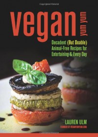 Vegan Yum Yum: Decadent (But Doable) Animal-Free Recipes for Entertaining and Everyday - Lauren Ulm