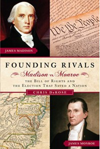 Founding Rivals: Madison vs. Monroe--The Bill of Rights and The Election That Saved A Nation - Chris DeRose
