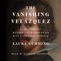 The Vanishing Velázquez: A 19th Century Bookseller's Obsession with a Lost Masterpiece - Laura Cumming, Siobhan Redmond