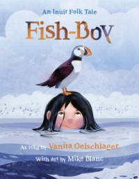 Fish-Boy: An Inuit Folk Tale - Mike Blanc, Vanita Oelschlager