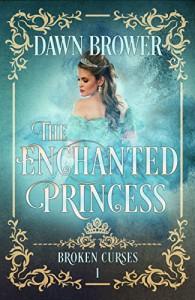 The Enchanted Princess (Broken Curses Book 1) - Dawn Brower