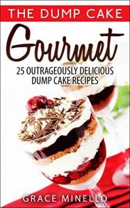 Dump Cake: Gourmet 25 Outrageously Delicious Dump Cake Recipes - Grace Minello, Jen Trivalli