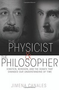The Physicist and the Philosopher: Einstein, Bergson, and the Debate That Changed Our Understanding of Time - Jimena Canales