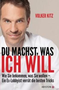 Du machst, was ich will: Wie Sie bekommen, was Sie wollen - ein Ex-Lobbyist verrät die besten Tricks (German Edition) - Volker Kitz