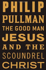 The Good Man Jesus and the Scoundrel Christ (Myths) - Philip Pullman