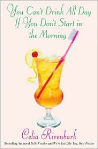 You Can't Drink All Day If You Don't Start in the Morning - Celia Rivenbark