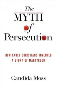 The Myth of Persecution: How Early Christians Invented a Story of Martyrdom - Candida Moss