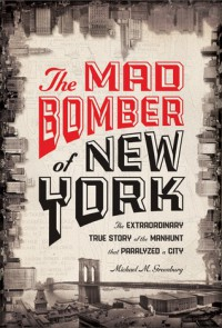 The Mad Bomber of New York: The Extraordinary True Story of the Manhunt That Paralyzed a City - Michael M. Greenburg