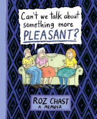 Can't We Talk about Something More Pleasant?( A Memoir)[CANT WE TALK ABT SOMETHING MOR][Hardcover] - RozChast