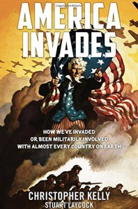 America Invades: How We've Invaded or been Militarily Involved with almost Every Country on Earth - Christopher Kelly, Stuart Laycock