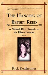 The Hanging of Betsey Reed: A Wabash River Tragedy on the Illinois Frontier - Rick Kelsheimer