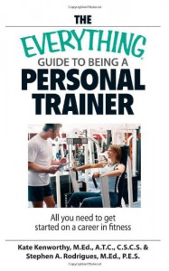 The Everything Guide To Being A Personal Trainer: All You Need to Get Started on a Career in Fitness - Kate Kenworthy