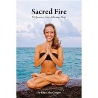 Sacred Fire My Journey Into Ashtanga Yoga - Kino MacGregor