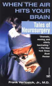 When the Air Hits Your Brain: Tales of Neurosurgery - Frank T. Vertosick Jr.